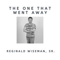 Reginald Wiseman, Sr. - The One That Went Away