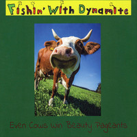Fishin' with Dynamite - Even Cows Win Beauty Pageants (Explicit)