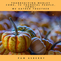 Pam Asberry - Thanksgiving Medley: Come, Ye Thankful People, Come / We Gather Together
