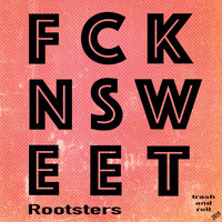 Rootsters - Fckn Sweet (Trash and Roll)