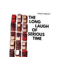 Chris Robley - The Long Laugh of Serious Time