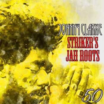 Johnny Clarke - Striker's Jah Roots (Bunny 'Striker' Lee 50th Anniversary Edition)