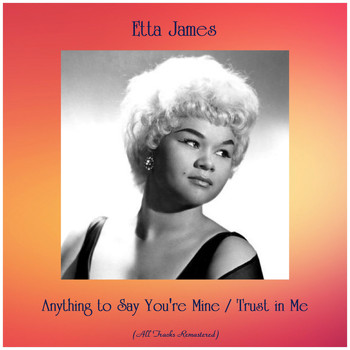 Etta James - Anything to Say You're Mine / Trust in Me (All Tracks Remastered)