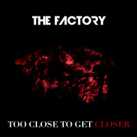 The Factory - Too Close to Get Closer