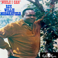Rev. Willie Morganfield - While I Can