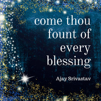 Ajay Srivastav - Come Thou Fount of Every Blessing