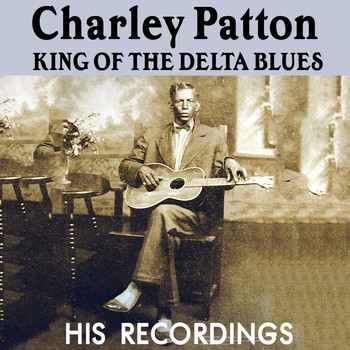 Charley Patton - Charley Patton, King Of The Delta Blues: His Recordings