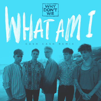 Why Don't We - What Am I (Cash Cash Remix)