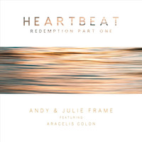 Andy & Julie Frame - Heartbeat (Redemption Part One) [feat. Aracelis Colon]