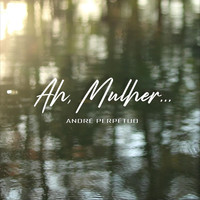 André Perpétuo - Ah, Mulher...