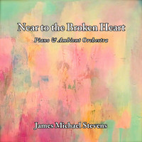 James Michael Stevens - Near to the Broken Heart - Piano & Ambient Orchestra (2019 Version) (2019 Version)