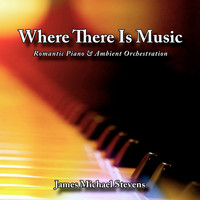James Michael Stevens - Where There Is Music - Romantic Piano & Ambient Orchestration