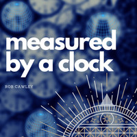 Rob Cawley - Measured by a Clock