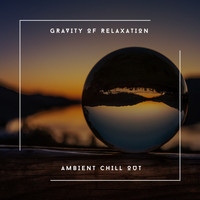 Relaxing Chill Out Music - Gravity Of Relaxation - Ambient Chill Out
