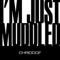 Chriddof - I'm Just Muddled