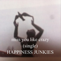 Happiness Junkies - Miss You Like Crazy