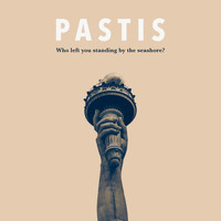 Pastis - Who Left You Standing by the Seashore?