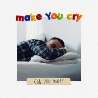 Make You Cry - Can You Wait? (Explicit)