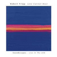Robert Fripp - Love Cannot Bear: Soundscapes (Live In The USA)