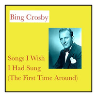Bing Crosby - Songs I Wish I Had Sung (The First Time Around)