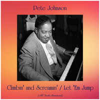 Pete Johnson - Climbin' and Screamin' / Let 'Em Jump (All Tracks Remastered)