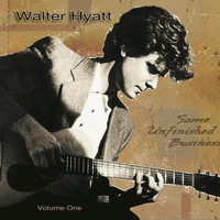 Walter Hyatt - Some Unfinished Business, Vol. One