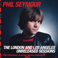Phil Seymour - Phil Seymour Archive Series Volume 4: The London and Los Angeles Unreleased Sessions