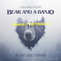 Bear and a Banjo - We Ain't Going Nowhere