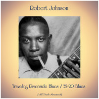 Robert Johnson - Traveling Riverside Blues / 32-20 Blues (All Tracks Remastered)
