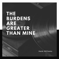 Hank Williams - The Burdens Are Greater Than Mine