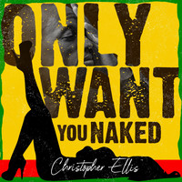 Christopher Ellis - Only Want You Naked