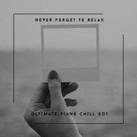 Chill Out Piano - Never Forget To Relax - Ultimate Piano Chill Out