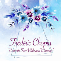 Frédéric Chopin - Concerts For: Walz and Mazurka