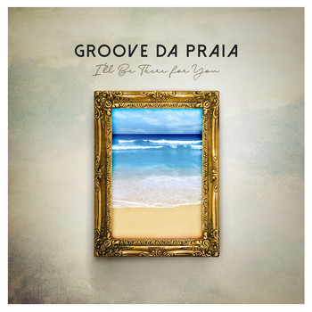 Groove Da Praia - I'll Be There for You
