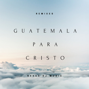 NeXus Dj Music / - Guatemala para Cristo (Remixes)