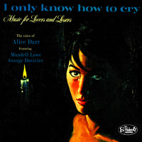 Alice Darr - I Only Know How to Cry: Music for Lovers and Losers