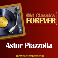 Astor Piazzolla - Old Classics Forever (Special Original Recording)