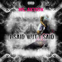 Ms. Axtion - I Said Wut I Said (Explicit)