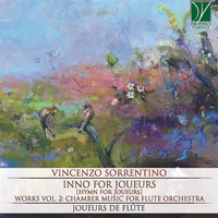 Joueurs de Flûte - Vincenzo Sorrentino: Inno for Joueurs (Works, Vol. 2: Chamber Music for Flute Orchestra)