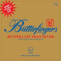 Butterfingers - Butter Late Than Never