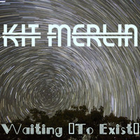 Kit Merlin - Waiting (To Exist)