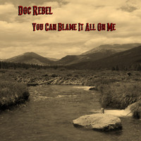 Doc Rebel - You Can Blame It All on Me