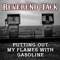 Reverend Jack - Putting out My Flames with Gasoline