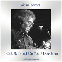 Alexis Korner - I Got My Brand On You / Downtown (All Tracks Remastered)