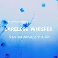 The Chill-Out Orchestra - Careless Whisper (The Greatest Chill-Out Cover Versions)