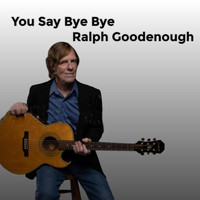 Ralph Goodenough - You Say Bye Bye