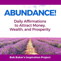 Bob Baker's Inspiration Project - Abundance! Daily Affirmations to Attract Money, Wealth, And Prosperity