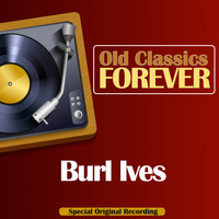 Burl Ives - Old Classics Forever (Special Original Recording)