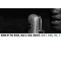 Ben E. King - Born By The River, R&B & Soul Greats: Ben E. King, Vol. 2