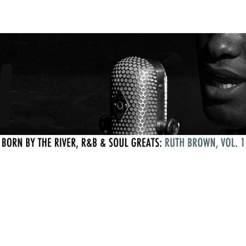 Ruth Brown - Born By The River, R&B & Soul Greats: Ruth Brown, Vol. 1